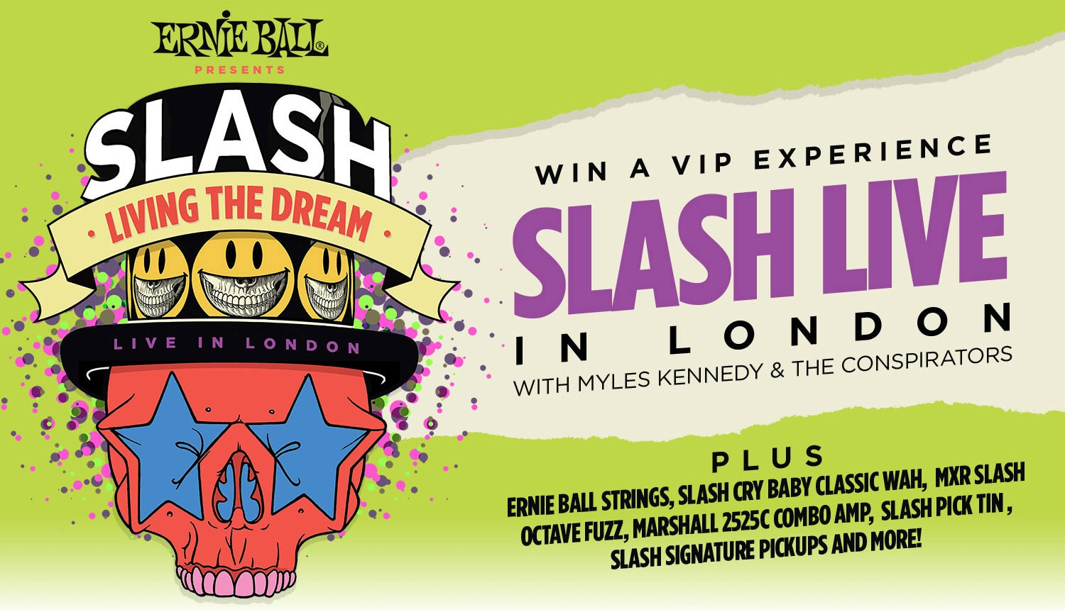 Ernie Ball Presents: Slash Living the Dream. Live in London. Win a V.I.P. Experience - Slash Live in London with Myles Kenedy and The Conspirators. Plus: Ernie Ball Strings, Slash Cry Baby Classic Wah, M.X.R. Slash Octave Fuzz, Marshall 2525C Combo Amp, Slash Pick Tin, Slash Signature Pickups and More!