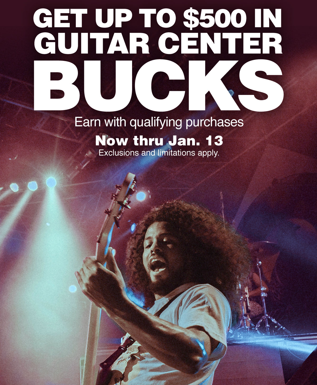Get up to 500 dollars in Guitar Center bucks. Earn with qualifying purchases. Now thru January 13. Exclusions and limitations apply.