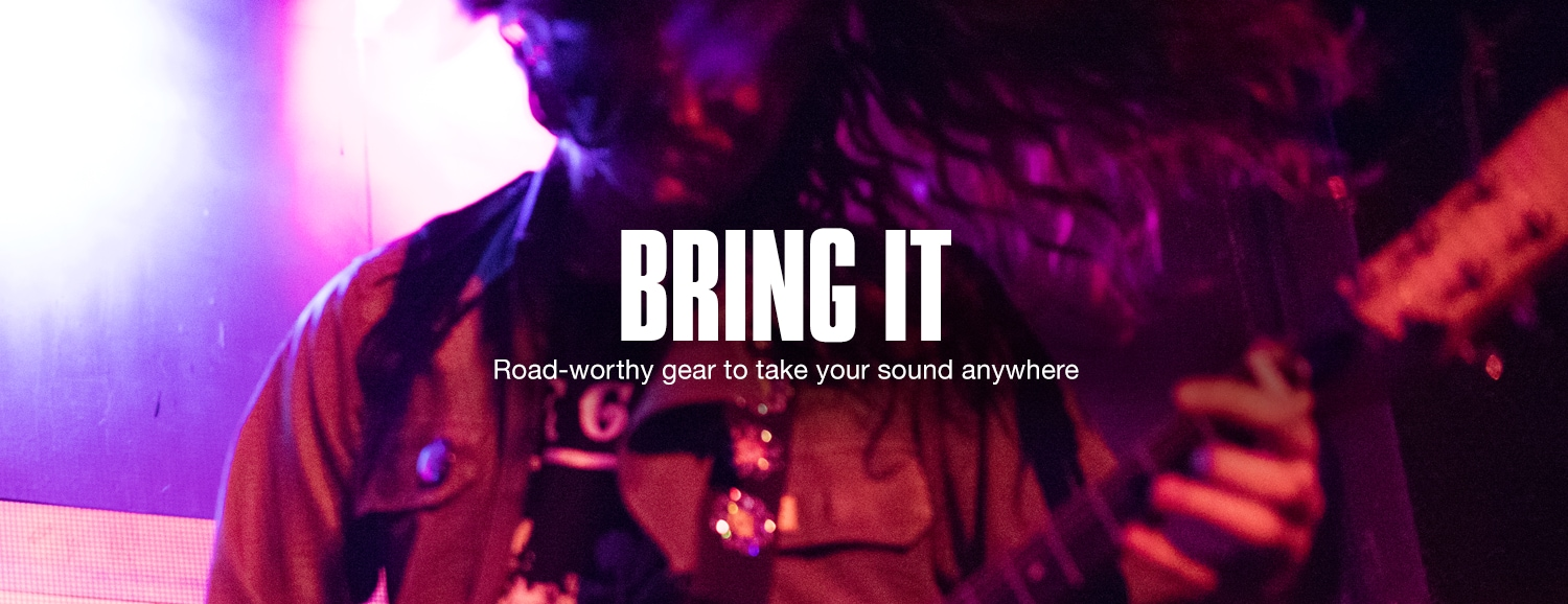 Bring It. Road-worthy gear to take your sound anywhere