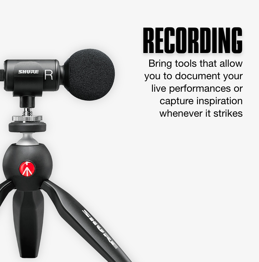 Recording. Bring tools that allow you to document your live performances or capture inspiration whenever it strikes