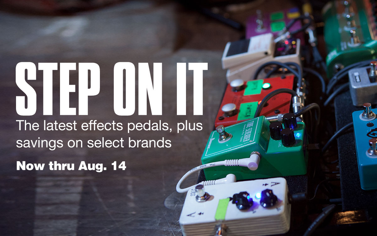 Step on it. The latest effects pedals, plus savings on select brands. Now thru August 14.