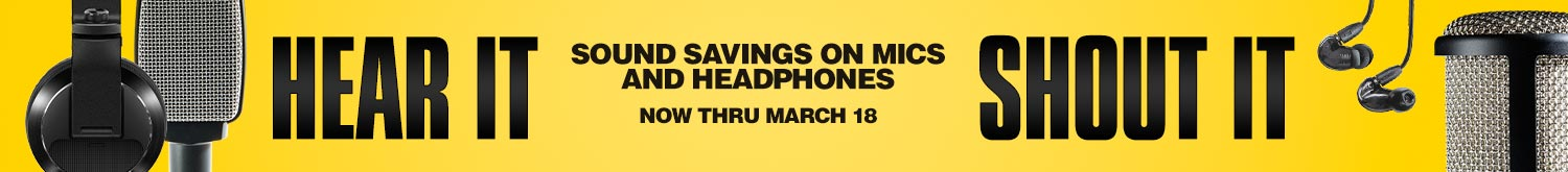 Hear it, shout it. Sound savings on mics and headphones, now thru march 18.