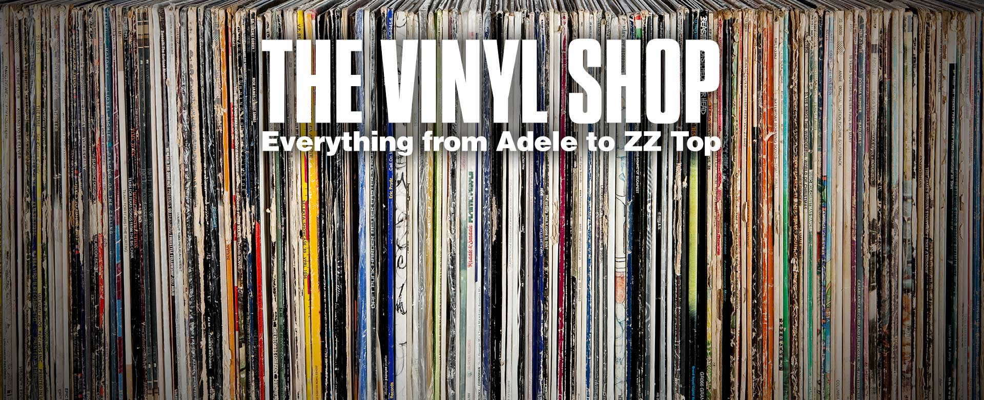 The vinyl shop. Everything from Adele to ZZ Top.