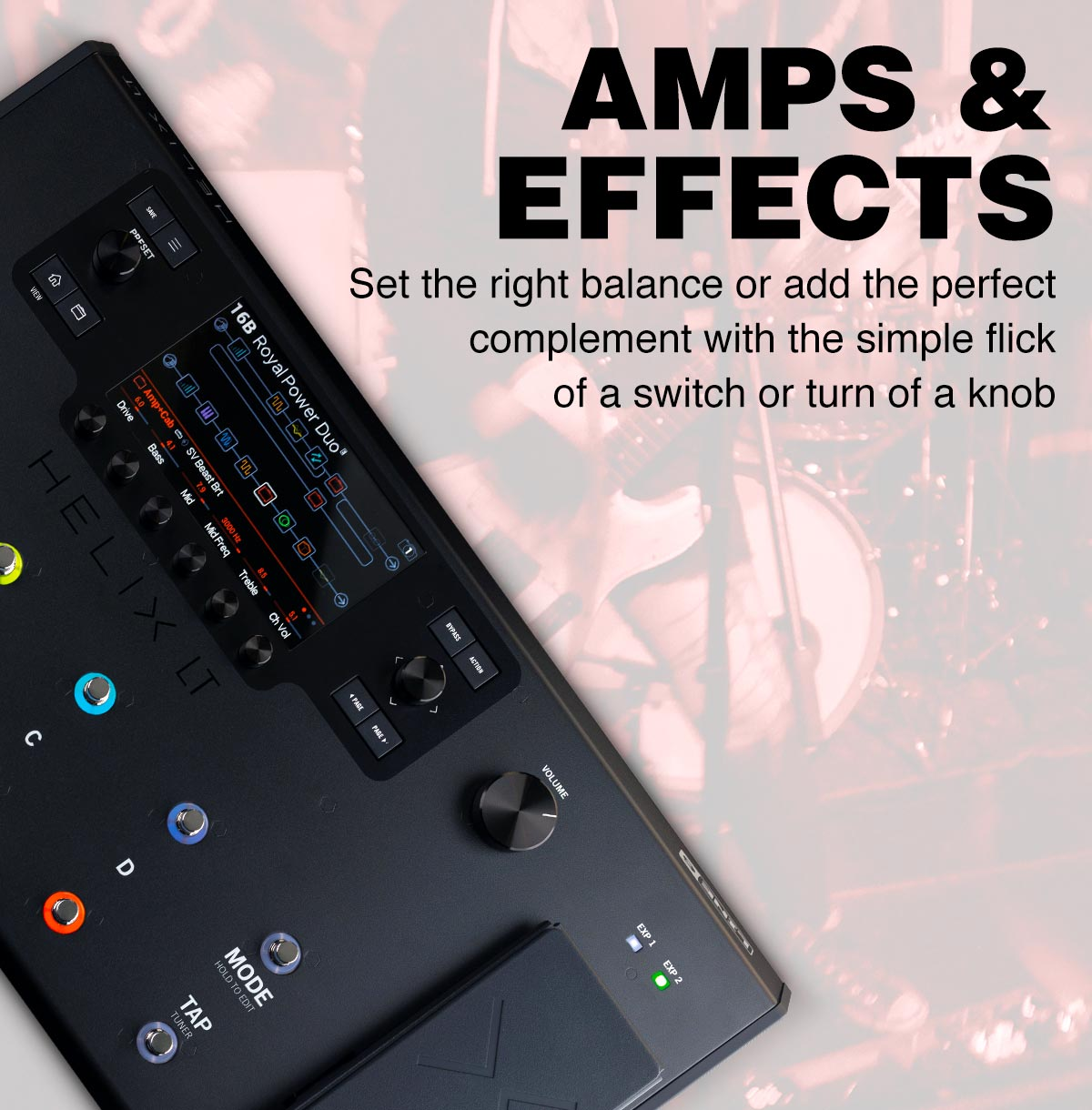 Amps and Efffts. Set the right balance or add  the perfect complement with the simple flick of a switch or tun of a knob