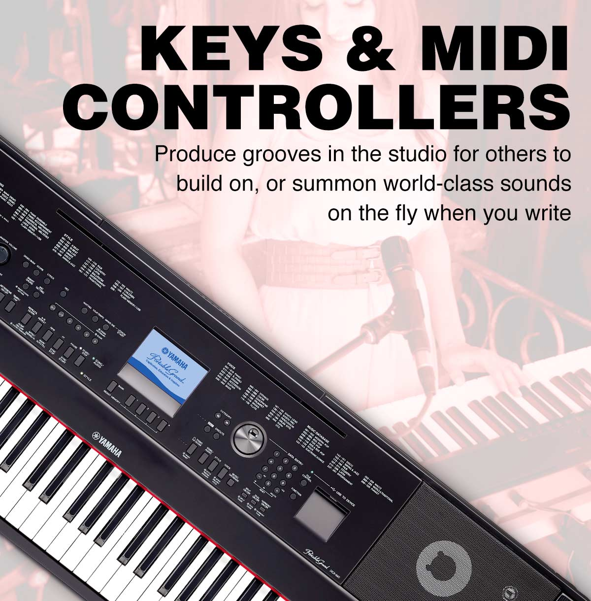 Keys and MIDI Controllers. Produce grooves in the studio for others to build on or summon world-class soudnds on the fly.