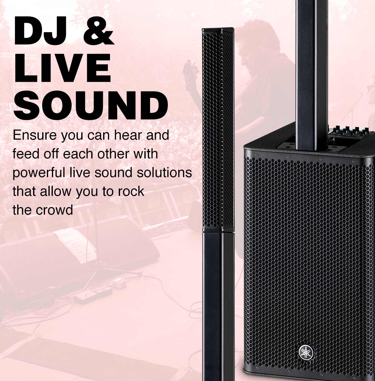 DJ and Live Sound. Ensure you can hear and feed off each other with powerful live sound solutions that allow you to rock the crowd.