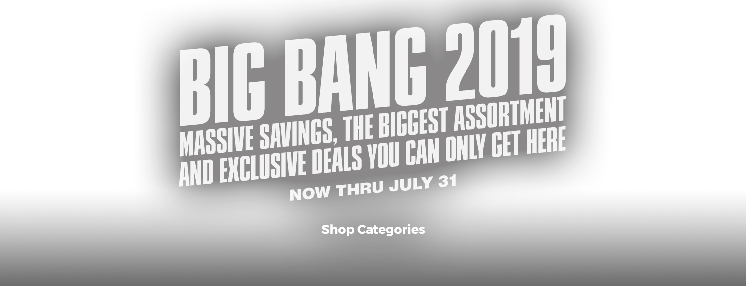 <h1>Big Bang 2019, massive savings, the biggest assortment and exclusive deals you can only get here. Now thru July 31.</h1>