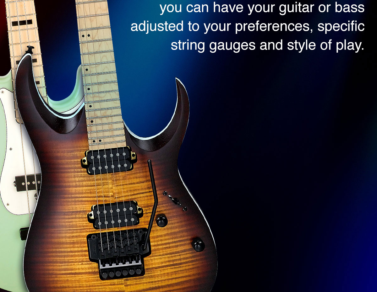 you can have your guitar or bass adjusted to your preferences, specific string gauges and style of play.