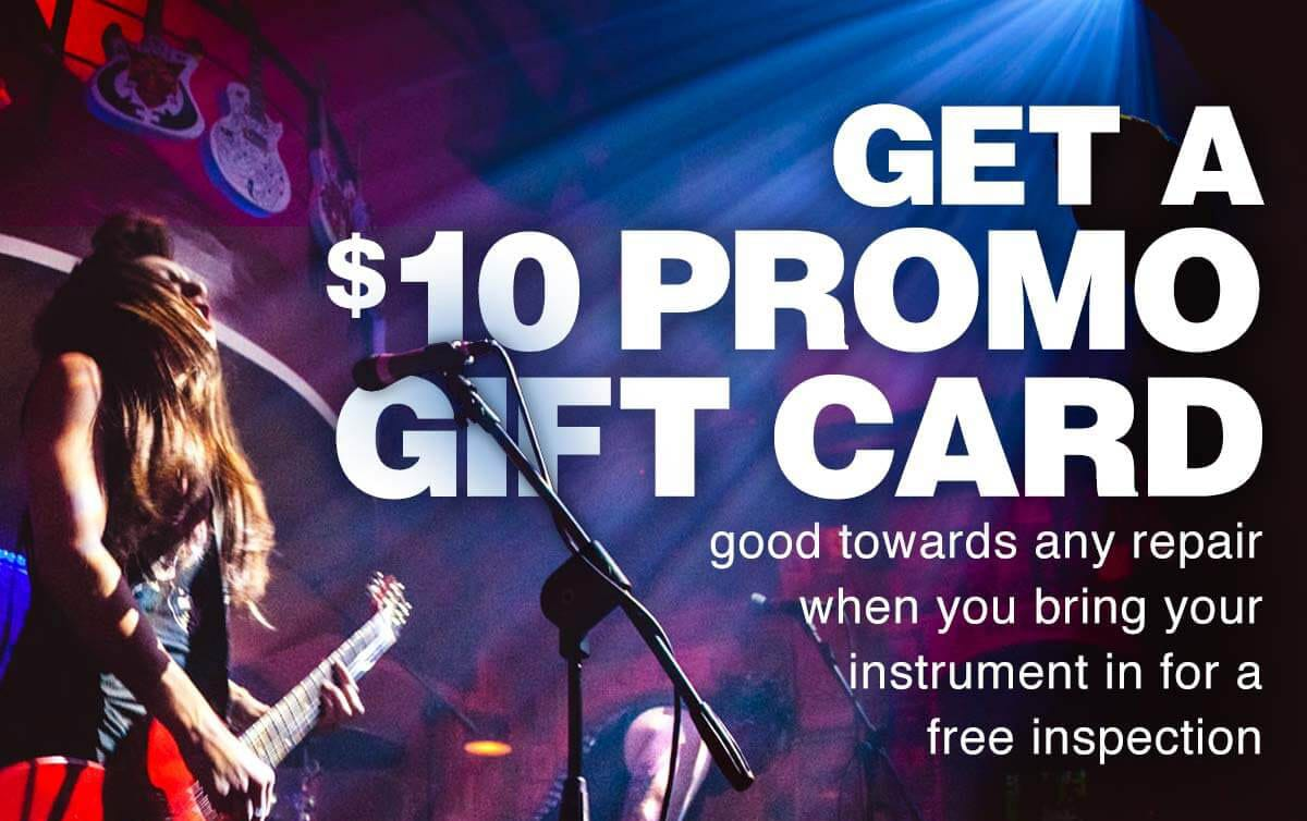 Get A 10 Dollar promo gift card. Good towards any repair when you bring your instrument in for a free inspection.