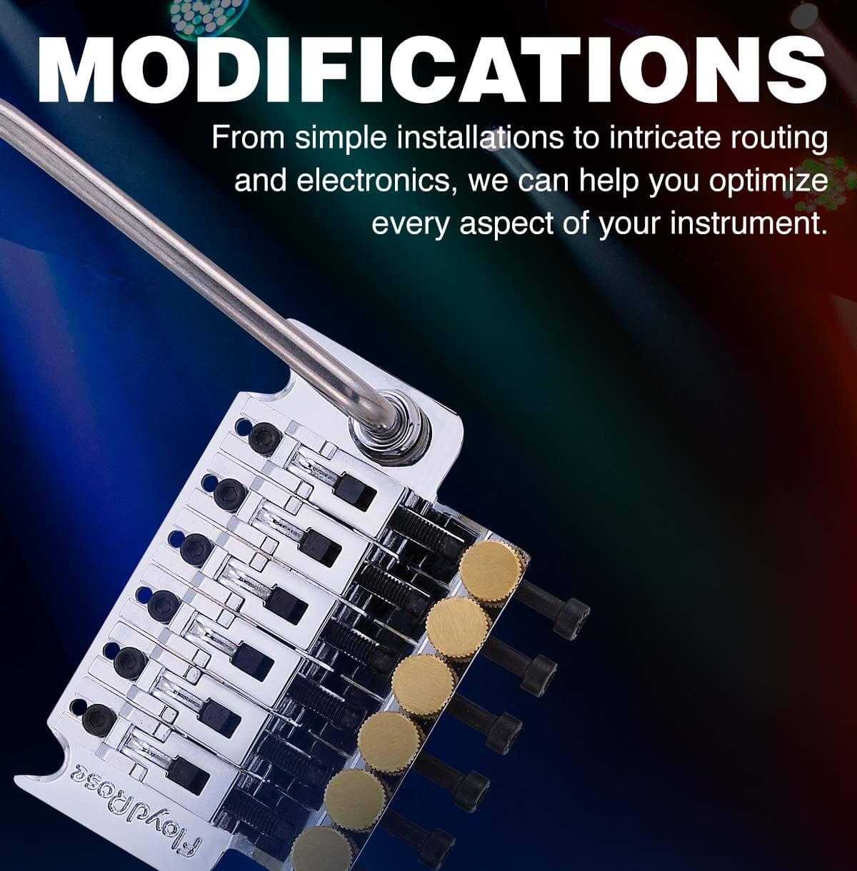 Modifications. From simple installations to intricate routing and electronics, we can help you optimize every aspect of your instrument.