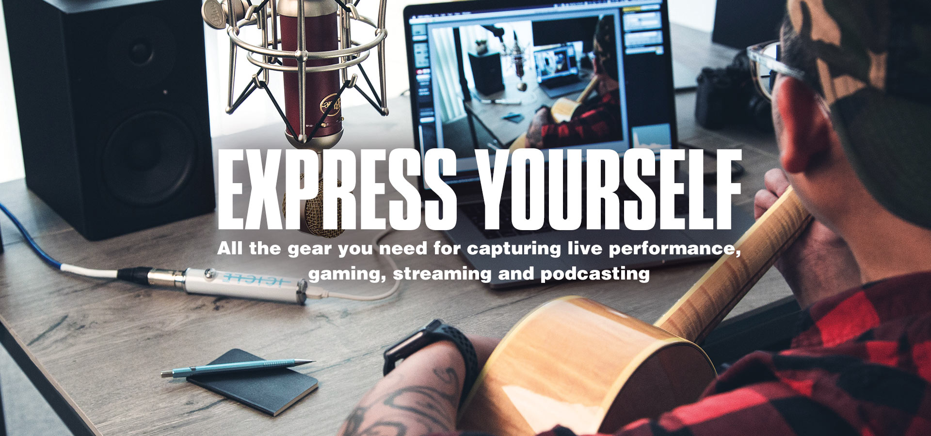 <h1>Express yourself, all the gear you need for capturing live performance, gaming, streaming and podcasting</h1>