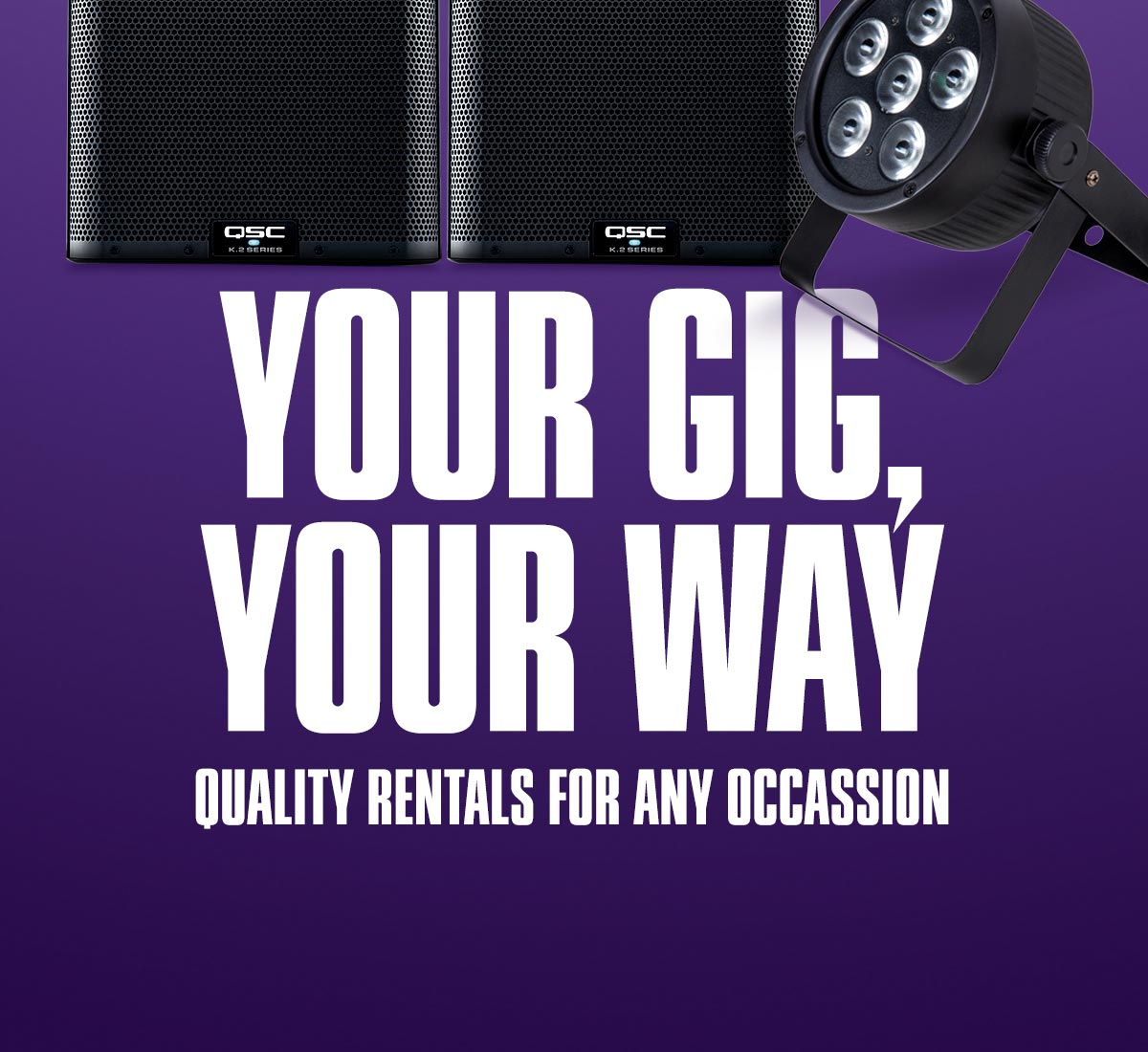 Your gig, your way. Quality rentals for any occasion.