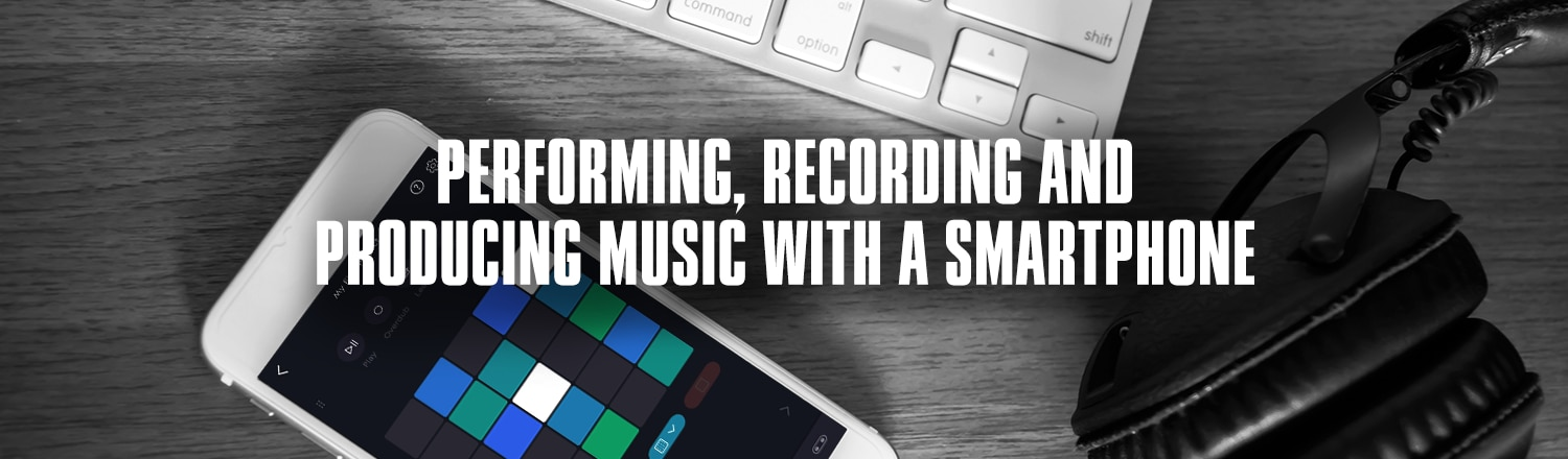 Performing, Recording and producing music with a smartphone