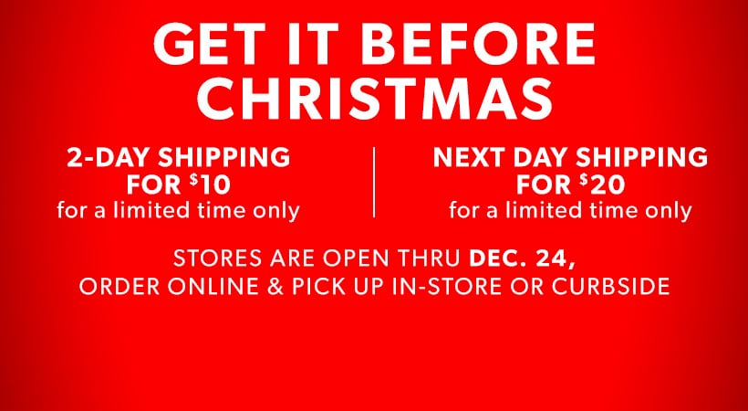Get it before Christmas. 2-Day shipping for $10 for limited time only. Next day shipping for $20 for a limited time only. Stores are open thru Dec. 24, order online & pick up in-store or curbside.