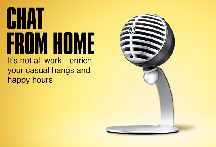 Chat from home. It's not all work. Enrich your casual hangs and happy hours.