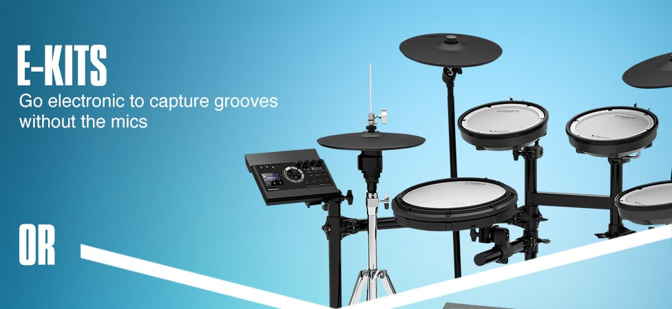 E-Kits. Go electronic to capture grooves without the mics. Or....