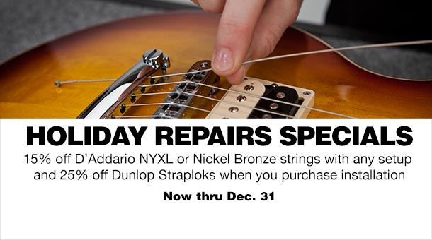 Holiday Repairs Specials   15% Off D'Addario NYXL or Nickel Bronze strings with any setup and 25% off Dunlop Straploks when you purchase installation   Now through December 31st