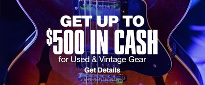 Get up to $500 in cash for Used & Vintage Gear. Get Details